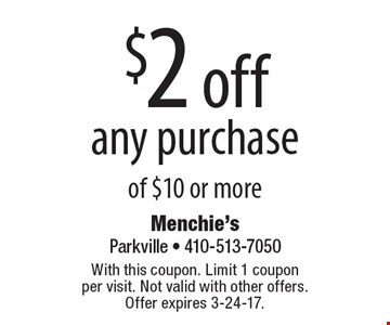 $2 off any purchase of $10 or more. With this coupon. Limit 1 coupon per visit. Not valid with other offers. Offer expires 3-24-17.