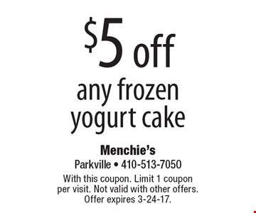 $5 off any frozen yogurt cake. With this coupon. Limit 1 coupon per visit. Not valid with other offers. Offer expires 3-24-17.