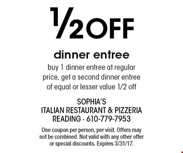 1/2 Off dinner entree. Buy 1 dinner entree at regular price, get a second dinner entree of equal or lesser value 1/2 off. One coupon per person, per visit. Offers may not be combined. Not valid with any other offer or special discounts. Expires 3/31/17.