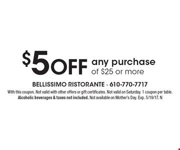 $5 Off any purchase of $25 or more. With this coupon. Not valid with other offers or gift certificates. Not valid on Saturday. 1 coupon per table. Alcoholic beverages & taxes not included. Not available on Mother's Day. Exp. 5/19/17. N