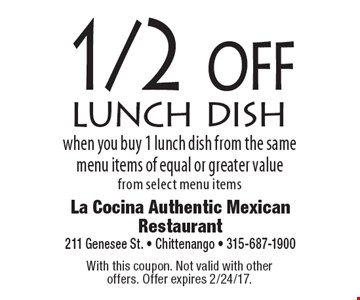1/2 off lunch dish when you buy 1 lunch dish from the same menu items of equal or greater value from select menu items. With this coupon. Not valid with other offers. Offer expires 2/24/17.