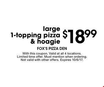 $18.99 large 1-topping pizza & hoagie. With this coupon. Valid at all 4 locations. Limited time offer. Must mention when ordering. Not valid with other offers. Expires 10/6/17.