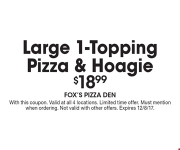$18.99 Large 1-Topping Pizza & Hoagie. With this coupon. Valid at all 4 locations. Limited time offer. Must mention when ordering. Not valid with other offers. Expires 12/8/17.