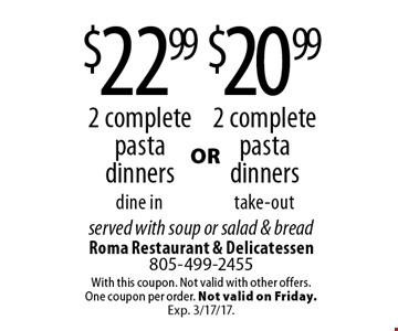 $20.99 2 complete pasta dinners take-out. $22.99 2 complete pasta dinners dine in. served with soup or salad & bread. With this coupon. Not valid with other offers. One coupon per order. Not valid on Friday. Exp. 3/17/17.
