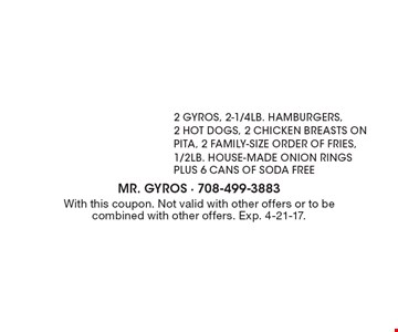 $24.99 2 gyros, 2-1/4lb. hamburgers, 2 hot dogs, 2 chicken breasts on pita, 2 family-size order of fries, 1/2lb. HOUSE-MADE onion rings plus 6 cans of soda free. With this coupon. Not valid with other offers or to be combined with other offers. Exp. 4-21-17.