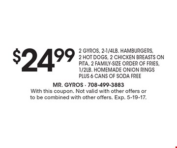 $24.99 2 GYROS, 2-1/4LB. HAMBURGERS, 2 HOT DOGS, 2 CHICKEN BREASTS ON PITA, 2 FAMILY-SIZE ORDER OF FRIES, 1/2LB. HOMEMADE ONION RINGS PLUS 6 CANS OF SODA FREE. With this coupon. Not valid with other offers or to be combined with other offers. Exp. 5-19-17.
