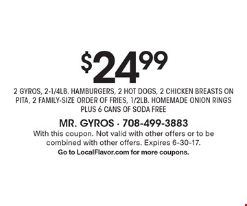 $24.99 for 2 GYROS, 2-1/4 LB. HAMBURGERS, 2 HOT DOGS, 2 CHICKEN BREASTS ON PITA, 2 FAMILY-SIZE ORDERS OF FRIES, 1/2 LB. HOMEMADE ONION RINGS PLUS 6 CANS OF SODA FREE. With this coupon. Not valid with other offers or to be combined with other offers. Expires 6-30-17. Go to LocalFlavor.com for more coupons.