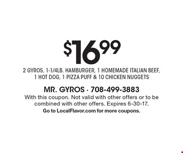 $16.99 for 2 GYROS, 1-1/4 LB. HAMBURGER, 1 HOMEMADE ITALIAN BEEF, 1 HOT DOG, 1 PIZZA PUFF & 10 CHICKEN NUGGETS. With this coupon. Not valid with other offers or to be combined with other offers. Expires 6-30-17. Go to LocalFlavor.com for more coupons.
