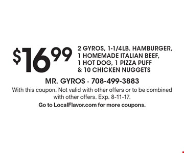 $16.99 - 2 GYROS, 1-1/4LB. HAMBURGER, 1 HOMEMADE ITALIAN BEEF, 1 HOT DOG, 1 PIZZA PUFF & 10 CHICKEN NUGGETS. With this coupon. Not valid with other offers or to be combined with other offers. Exp. 8-11-17. Go to LocalFlavor.com for more coupons.
