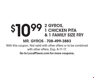 $10.99 2 GYROS, 1 CHICKEN PITA & 1 FAMILY SIZE FRY. With this coupon. Not valid with other offers or to be combined with other offers. Exp. 8-11-17. Go to LocalFlavor.com for more coupons.