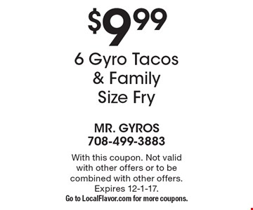 $9.99 6 Gyro Tacos & Family Size Fry. With this coupon. Not valid with other offers or to be combined with other offers. Expires 12-1-17.Go to LocalFlavor.com for more coupons.