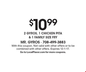 $10.99 2 GYROS, 1 CHICKEN PITA & 1 FAMILY SIZE FRY. With this coupon. Not valid with other offers or to be combined with other offers. Expires 12-1-17.Go to LocalFlavor.com for more coupons.