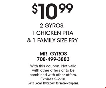 $10.99 2 Gyros, 1 Chicken Pita & 1 Family Size Fry. With this coupon. Not valid with other offers or to be combined with other offers. Expires 2-2-18. Go to LocalFlavor.com for more coupons.