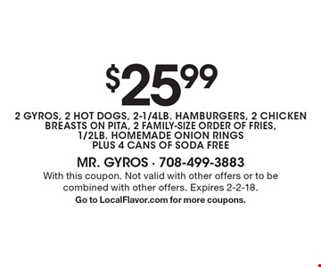 $25.99 2 GYROS, 2 HOT DOGS, 2-1/4LB. HAMBURGERS, 2 CHICKEN BREASTS ON PITA, 2 FAMILY-SIZE ORDER OF FRIES, 1/2LB. HOMEMADE ONION RINGS PLUS 4 CANS OF SODA FREE. With this coupon. Not valid with other offers or to be combined with other offers. Expires 2-2-18. Go to LocalFlavor.com for more coupons.