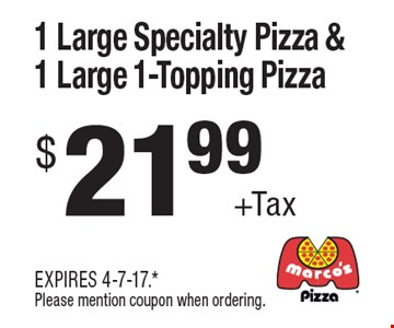 $21.99 +Tax 1 Large Specialty Pizza & 1 Large 1-Topping Pizza. EXPIRES 4-7-17. *Please mention coupon when ordering.