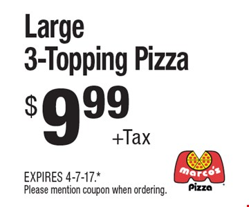 $9.99 +Tax Large 3-Topping Pizza. EXPIRES 4-7-17. *Please mention coupon when ordering.