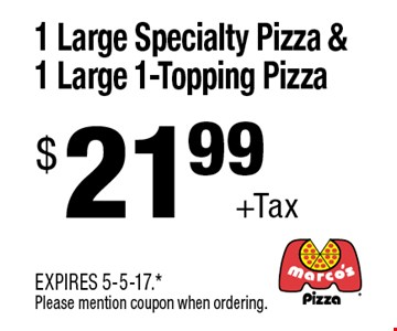 $21.99 + Tax 1 Large Specialty Pizza & 1 Large 1-Topping Pizza. EXPIRES 5-5-17. *Please mention coupon when ordering.
