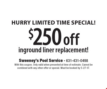 Hurry Limited Time Special! $250 off inground liner replacement! With this coupon. Only valid when presented at time of estimate. Cannot be combined with any other offer or special. Must be booked by 5-27-17.