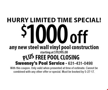 Hurry Limited Time Special! $1000 off any new steel wall vinyl pool construction starting at $19,995.00 PLUS FREE POOL CLOSING. With this coupon. Only valid when presented at time of estimate. Cannot be combined with any other offer or special. Must be booked by 5-27-17.