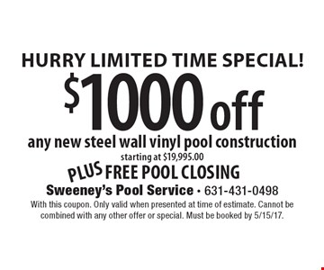 Hurry Limited Time Special! $1000 Off Any New Steel Wall Vinyl Pool Construction. Starting At $19,995.00. Plus 2 free Pool Closing. With this coupon. Only valid when presented at time of estimate. Cannot be combined with any other offer or special. Must be booked by 5/15/17.