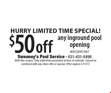 Hurry Limited Time Special! $50 Off Any Inground Pool Opening. NEW CLIENTS ONLY. With this coupon. Only valid when presented at time of estimate. Cannot be combined with any other offer or special. Offer expires 5/15/17.