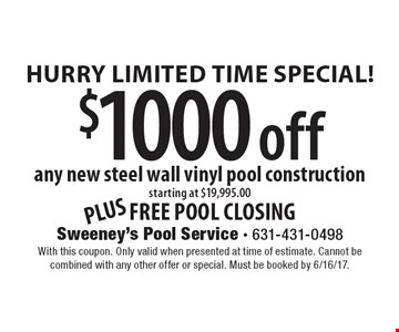 Hurry Limited Time Special! $1000 off any new steel wall vinyl pool construction starting at $19,995.00 plus free pool closing. With this coupon. Only valid when presented at time of estimate. Cannot be combined with any other offer or special. Must be booked by 6/16/17.