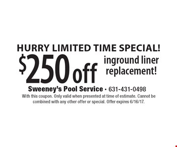 Hurry Limited Time Special! $250 off inground liner replacement!. With this coupon. Only valid when presented at time of estimate. Cannot be combined with any other offer or special. Offer expires 6/16/17.