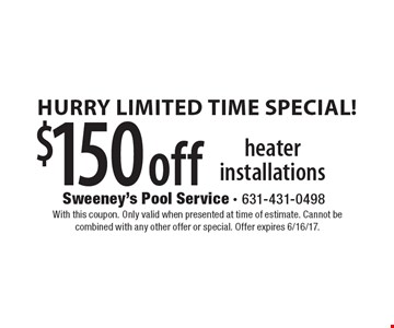 Hurry Limited Time Special! $150 off heater installations. With this coupon. Only valid when presented at time of estimate. Cannot be combined with any other offer or special. Offer expires 6/16/17.