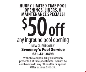 HURRY LIMITED TIME Pool Openings, Liners, & Maintenance Specials! $50 off any inground pool opening New clients only. With this coupon. Only valid whenpresented at time of estimate. Cannot be combined with any other offer or special.Offer expires 8-18-17.