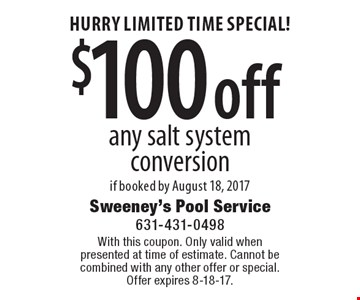 HURRY LIMITED TIME SPECIAL! $100 off any salt system conversion if booked by August 18, 2017. With this coupon. Only valid whenpresented at time of estimate. Cannot be combined with any other offer or special.Offer expires 8-18-17.