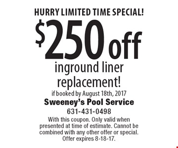 HURRY LIMITED TIME SPECIAL! $250 off inground liner replacement! if booked by August 18th, 2017. With this coupon. Only valid whenpresented at time of estimate. Cannot be combined with any other offer or special.Offer expires 8-18-17.