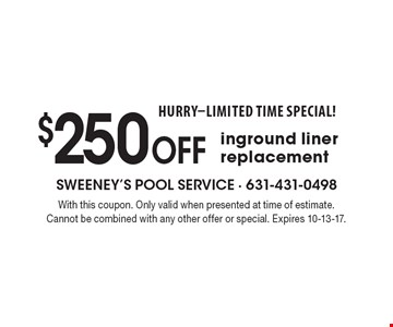 HURRY-LIMITED TIME SPECIAL! $250 off inground liner replacement. With this coupon. Only valid when presented at time of estimate. Cannot be combined with any other offer or special. Expires 10-13-17.