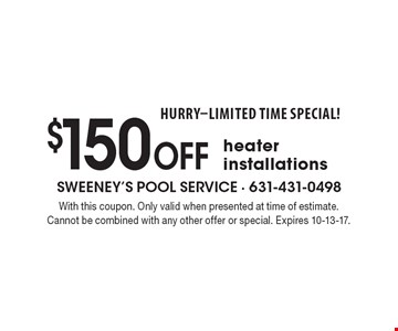 HURRY-LIMITED TIME SPECIAL! $150 off heater installations. With this coupon. Only valid when presented at time of estimate. Cannot be combined with any other offer or special. Expires 10-13-17.