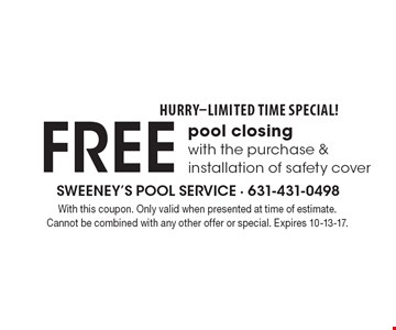 HURRY-LIMITED TIME SPECIAL! Free pool closing with the purchase & installation of safety cover . With this coupon. Only valid when presented at time of estimate. Cannot be combined with any other offer or special. Expires 10-13-17.
