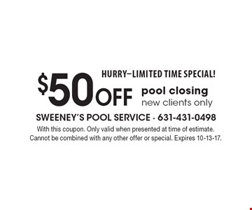 HURRY-LIMITED TIME SPECIAL! $50 off pool closing new clients only. With this coupon. Only valid when presented at time of estimate. Cannot be combined with any other offer or special. Expires 10-13-17.