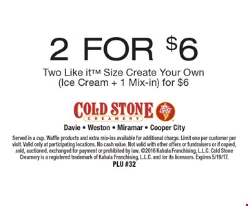 2 FOR $6 Two Like it Size Create Your Own (Ice Cream + 1 Mix-in). Served in a cup. Waffle products and extra mix-ins available for additional charge. Limit one per customer per visit. Valid only at participating locations. No cash value. Not valid with other offers or fundraisers or if copied, sold, auctioned, exchanged for payment or prohibited by law. 2016 Kahala Franchising, L.L.C. Cold Stone Creamery is a registered trademark of Kahala Franchising, L.L.C. and /or its licensors. Expires 5/19/17. PLU #32
