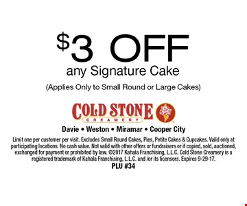 $3 OFF any Signature Cake (Applies Only to Small Round or Large Cakes). Limit one per customer per visit. Excludes Small Round Cakes, Pies, Petite Cakes & Cupcakes. Valid only at participating locations. No cash value. Not valid with other offers or fundraisers or if copied, sold, auctioned, exchanged for payment or prohibited by law. 2017 Kahala Franchising, L.L.C. Cold Stone Creamery is a registered trademark of Kahala Franchising, L.L.C. and /or its licensors. Expires 9-29-17. PLU #34