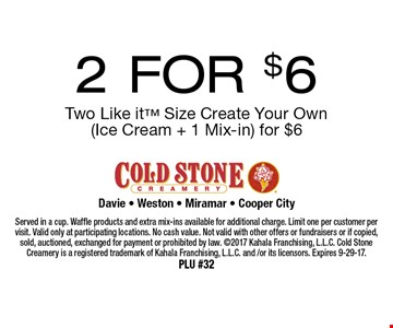 2 FOR $6 Two Like it Size Create Your Own (Ice Cream + 1 Mix-in) for $6. Served in a cup. Waffle products and extra mix-ins available for additional charge. Limit one per customer per visit. Valid only at participating locations. No cash value. Not valid with other offers or fundraisers or if copied, sold, auctioned, exchanged for payment or prohibited by law. 2017 Kahala Franchising, L.L.C. Cold Stone Creamery is a registered trademark of Kahala Franchising, L.L.C. and /or its licensors. Expires 9-29-17. PLU #32