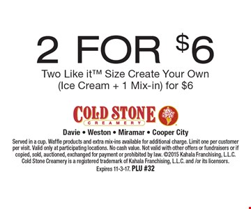 2 FOR $6. Two Like it Size Create Your Own (Ice Cream + 1 Mix-in) for $6. Served in a cup. Waffle products and extra mix-ins available for additional charge. Limit one per customer per visit. Valid only at participating locations. No cash value. Not valid with other offers or fundraisers or if copied, sold, auctioned, exchanged for payment or prohibited by law. 2015 Kahala Franchising, L.L.C. Cold Stone Creamery is a registered trademark of Kahala Franchising, L.L.C. and /or its licensors. Expires 11-3-17. PLU #32
