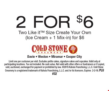 2 FOR $6 Two Like it Size Create Your Own(Ice Cream + 1 Mix-in) for $6. Limit one per customer per visit. Excludes petite cakes, signature cakes and cupcakes. Valid only at participating locations. Tax not included. No cash value. Not valid with other offers or fundraisers or if copied, sold, auctioned, exchanged for payment or prohibited by law. 2015 Kahala Franchising, L.L.C. Cold Stone Creamery is a registered trademark of Kahala Franchising, L.L.C. and /or its licensors. Expires 2-2-18. PLU #32