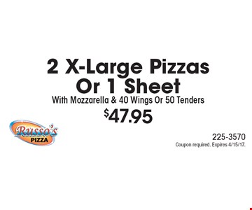$47.95 2 X-Large Pizzas Or 1 Sheet With Mozzarella & 40 Wings Or 50 Tenders. Coupon required. Expires 4/15/17.
