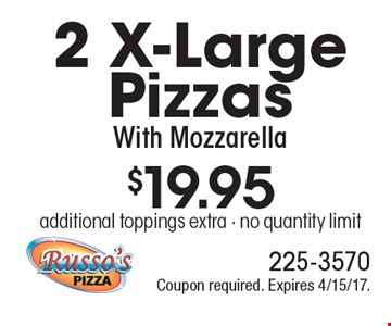 $19.95 2 X-Large Pizzas With Mozzarella additional toppings extra - no quantity limit. Coupon required. Expires 4/15/17.
