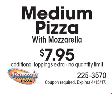 $7.95 Medium Pizza With Mozzarella additional toppings extra - no quantity limit. Coupon required. Expires 4/15/17.