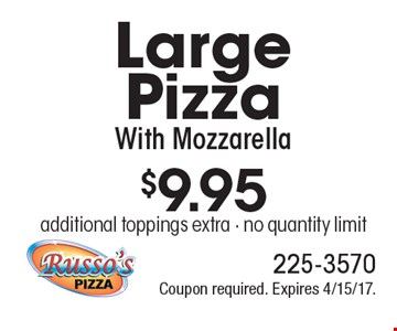 $9.95 Large Pizza With Mozzarella additional toppings extra - no quantity limit. Coupon required. Expires 4/15/17.