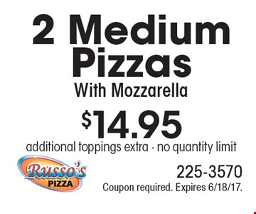 $14.95 for 2 Medium Pizzas With Mozzarella. Additional toppings extra. No quantity limit. Coupon required. Expires 6/18/17.