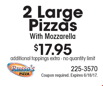 $17.95 2 Large Pizzas With Mozzarella. Additional toppings extra. No quantity limit. Coupon required. Expires 6/18/17.