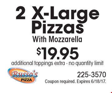 $19.95 for 2 X-Large Pizzas With Mozzarella. Additional toppings extra. No quantity limit. Coupon required. Expires 6/18/17.