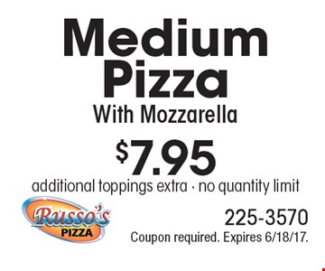 $7.95 for a Medium Pizza With Mozzarella. Additional toppings extra. No quantity limit. Coupon required. Expires 6/18/17.
