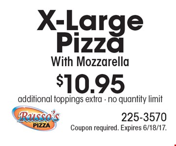 $10.95 for an X-Large Pizza With Mozzarella. Additional toppings extra. No quantity limit. Coupon required. Expires 6/18/17.