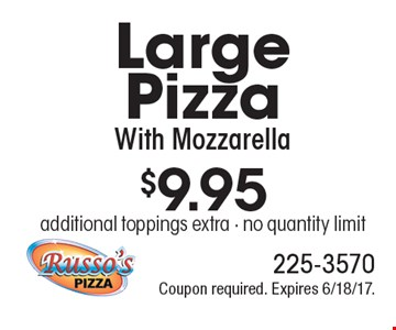 $9.95 for a Large Pizza With Mozzarella. Additional toppings extra. No quantity limit. Coupon required. Expires 6/18/17.